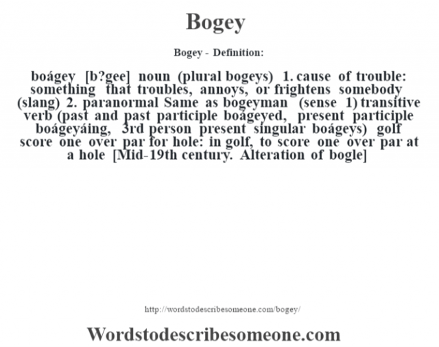 Bogey- Definition:boágey [b?gee] noun (plural bogeys)  1.  cause of trouble: something that troubles, annoys, or frightens somebody (slang)  2.  paranormal Same as bogeyman (sense 1)    transitive verb (past and past participle boágeyed, present participle boágeyáing, 3rd person present singular boágeys)   golf score one over par for hole: in golf, to score one over par at a hole    [Mid-19th century. Alteration of bogle]