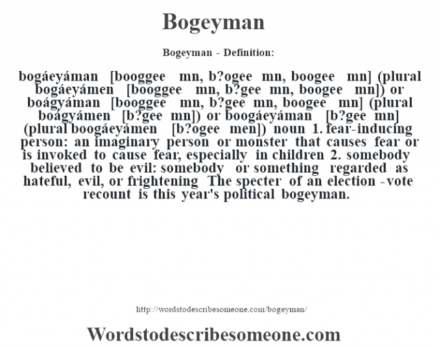 Bogeyman- Definition:bogáeyáman [booggee mˆn, b?ogee mˆn, boogee mˆn] (plural bogáeyámen [booggee mn, b?gee mn, boogee mn]) or boágyáman [booggee mˆn, b?gee mˆn, boogee mˆn] (plural boágyámen [b?gee mn]) or boogáeyáman [b?gee mˆn] (plural boogáeyámen [b?ogee men])  noun  1.  fear-inducing person: an imaginary person or monster that causes fear or is invoked to cause fear, especially in children  2.  somebody believed to be evil: somebody or something regarded as hateful, evil, or frightening The specter of an election-vote recount is this year's political bogeyman.