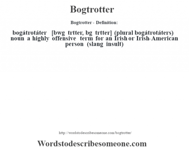 Bogtrotter- Definition:bogátrotáter [b‡wg tr˜tter, b—g tr˜tter] (plural bogátrotáters)  noun   a highly offensive term for an Irish or Irish-American person (slang insult)