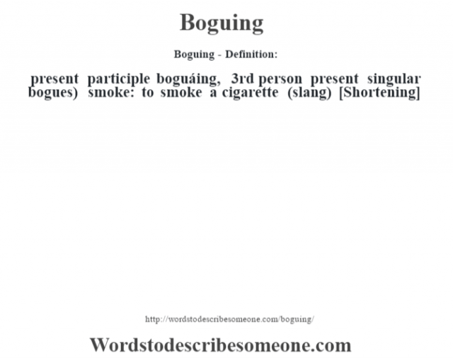 Boguing- Definition: present participle boguáing, 3rd person present singular bogues)   smoke: to smoke a cigarette (slang)    [Shortening]
