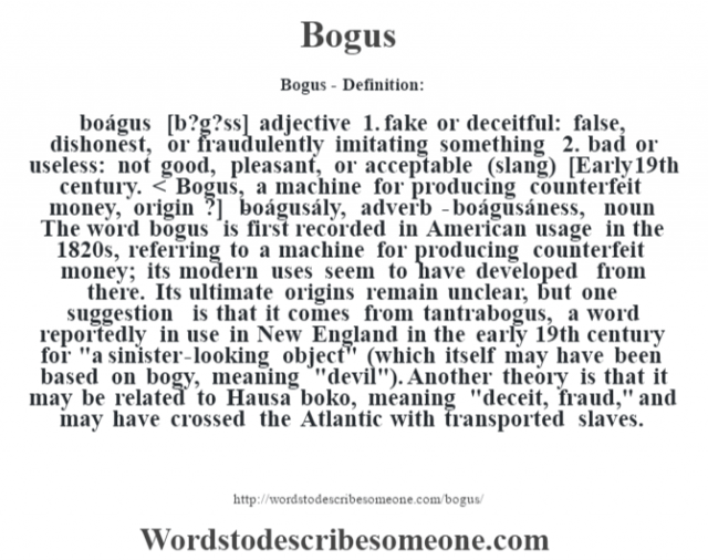 Bogus- Definition:boágus [b?g?ss] adjective  1.  fake or deceitful: false, dishonest, or fraudulently imitating something  2.  bad or useless: not good, pleasant, or acceptable (slang)    [Early 19th century. < Bogus, a machine for producing counterfeit money, origin ?]   -boágusály, adverb -boágusáness, noun  The word bogus is first recorded in American usage in the 1820s, referring to a machine for producing counterfeit money; its modern uses seem to have developed from there. Its ultimate origins remain unclear, but one suggestion is that it comes from tantrabogus, a word reportedly in use in New England in the early 19th century for
