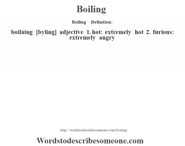 Boiling   - Definition:boiláing [b—yling] adjective  1.  hot: extremely hot  2.  furious: extremely angry