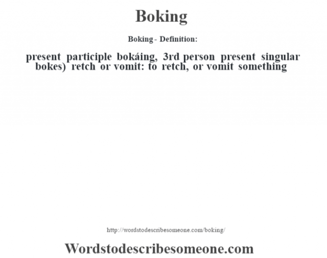 Boking- Definition:present participle bokáing, 3rd person present singular bokes)   retch or vomit: to retch, or vomit something