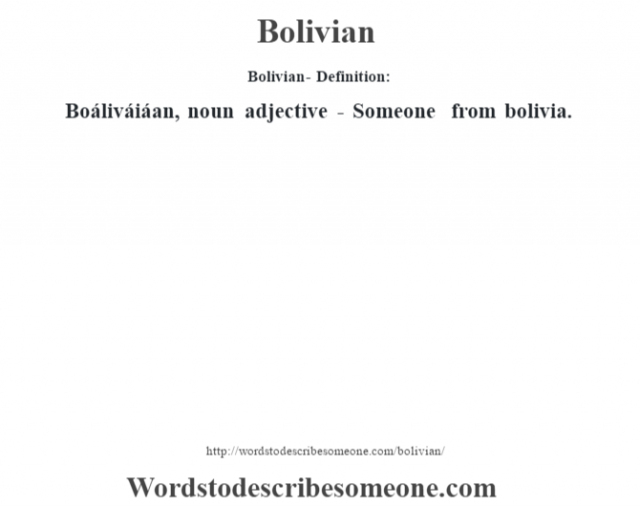 Bolivian- Definition:Boáliváiáan, noun adjective - Someone from bolivia.