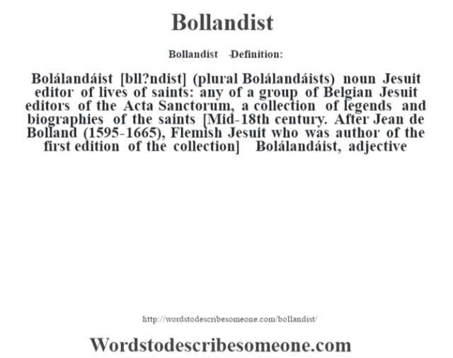 Bollandist   - Definition:Bolálandáist [b—ll?ndist] (plural Bolálandáists)  noun   Jesuit editor of lives of saints: any of a group of Belgian Jesuit editors of the Acta Sanctorum, a collection of legends and biographies of the saints    [Mid-18th century. After Jean de Bolland (1595-1665), Flemish Jesuit who was author of the first edition of the collection]   -Bolálandáist, adjective