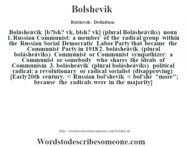 "Bolshevik- Definition:Bolásheávik [b?lsh? v""k, b—lsh? v""k] (plural Bolásheáviks)  noun  1.  Russian Communist: a member of the radical group within the Russian Social Democratic Labor Party that became the Communist Party in 1918  2.  bolásheávik (plural bolásheáviks) Communist or Communist sympathizer: a Communist or somebody who shares the ideals of Communism  3.  bolásheávik (plural bolásheáviks) political radical: a revolutionary or radical socialist (disapproving)    [Early 20th century. < Russian bol'shevik < bol'she"
