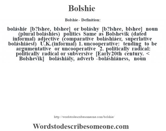 Bolshie- Definition:boláshie [b?lshee, b—lshee] or boláshy [b?lshee, b—lshee] noun (plural boláshies)   politics Same as Bolshevik (dated informal)    adjective (comparative boláshiáer, superlative boláshiáest) U.K. (informal)  1.  uncooperative: tending to be argumentative or uncooperative  2.  politically radical: politically radical or subversive    [Early 20th century. < Bolshevik]   -boláshiály, adverb -boláshiáness, noun
