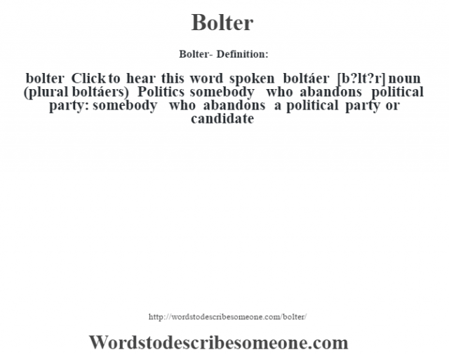 Bolter- Definition:bolter  Click to hear this word spoken    boltáer [b?lt?r] noun (plural boltáers)  Politics somebody who abandons political party: somebody who abandons a political party or candidate