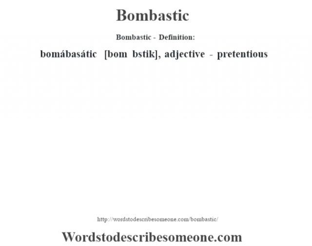 Bombastic- Definition:bomábasátic [bom b‡stik], adjective -  pretentious