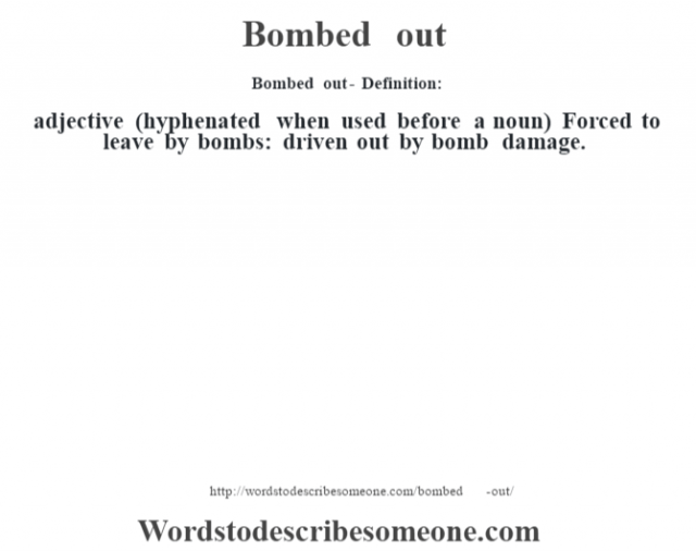 Bombed out- Definition:adjective (hyphenated when used before a noun)  Forced to leave by bombs: driven out by bomb damage.