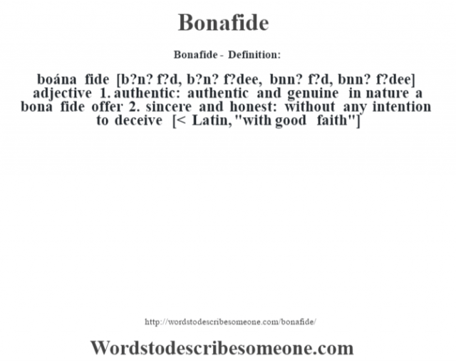 Bonafide- Definition:boána fide [b?n? f?d, b?n? f?dee, b—nn? f?d, b˜nn? f?dee] adjective  1.  authentic: authentic and genuine in nature a bona fide offer   2.  sincere and honest: without any intention to deceive    [< Latin,