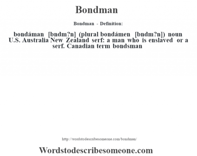 Bondman - Definition:bondáman [b—ndm?n] (plural bondámen [b—ndm?n])  noun   U.S. Australia New Zealand serf: a man who is enslaved or a serf. Canadian term bondsman