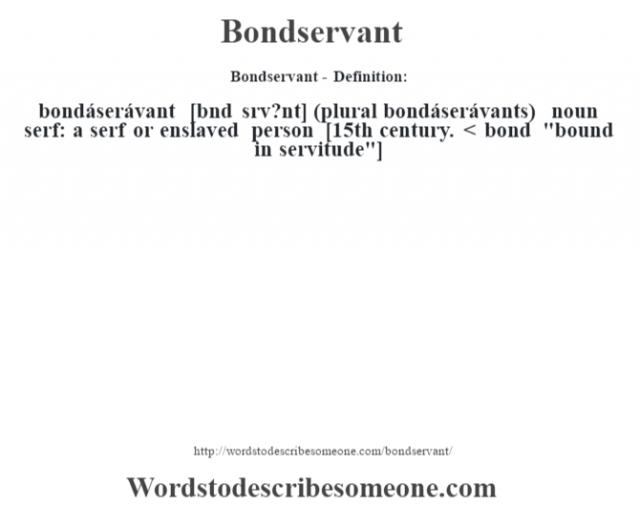 Bondservant- Definition:bondáserávant [b—nd srv?nt] (plural bondáserávants)  noun   serf: a serf or enslaved person    [15th century. < bond
