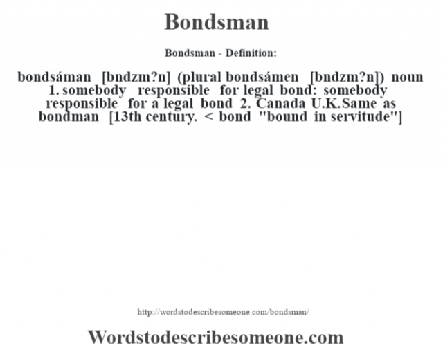 Bondsman- Definition:bondsáman [b—ndzm?n] (plural bondsámen [b—ndzm?n])  noun  1.  somebody responsible for legal bond: somebody responsible for a legal bond  2.  Canada U.K. Same as bondman    [13th century. < bond