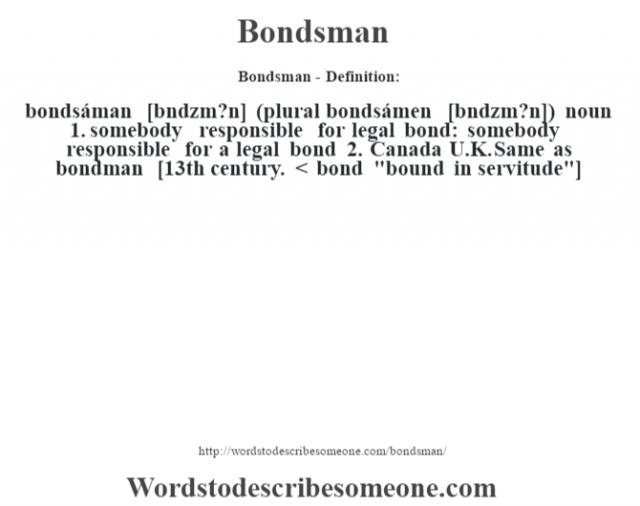 Bondsman- Definition:bondsáman [b—ndzm?n] (plural bondsámen [b—ndzm?n])  noun  1.  somebody responsible for legal bond: somebody responsible for a legal bond  2.  Canada U.K. Same as bondman    [13th century. < bond