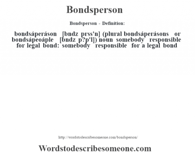 Bondsperson- Definition:bondsáperáson [b—ndz prss'n] (plural bondsáperásons or bondsápeoáple [b—ndz p?p'l])  noun   somebody responsible for legal bond: somebody responsible for a legal bond