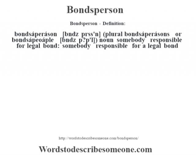 Bondsperson- Definition:bondsáperáson [b—ndz prss'n] (plural bondsáperásons or bondsápeoáple [b—ndz p?p'l])  noun   somebody responsible for legal bond: somebody responsible for a legal bond
