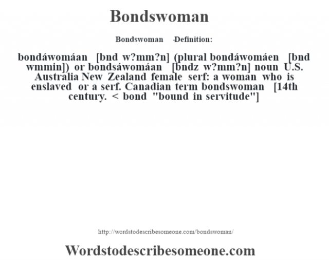"Bondswoman   - Definition:bondáwomáan [b—nd w?mm?n] (plural bondáwomáen [b—nd w""mmin]) or bondsáwomáan [b—ndz w?mm?n] noun   U.S. Australia New Zealand female serf: a woman who is enslaved or a serf. Canadian term bondswoman    [14th century. < bond"