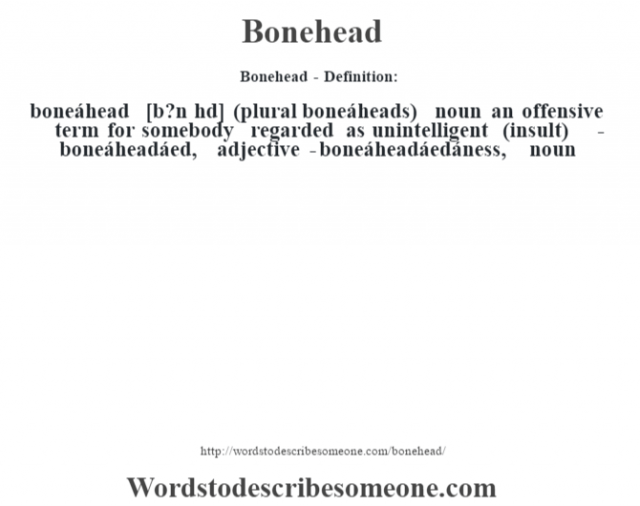 Bonehead- Definition:boneáhead [b?n hd] (plural boneáheads)  noun   an offensive term for somebody regarded as unintelligent (insult)     -boneáheadáed, adjective -boneáheadáedáness, noun