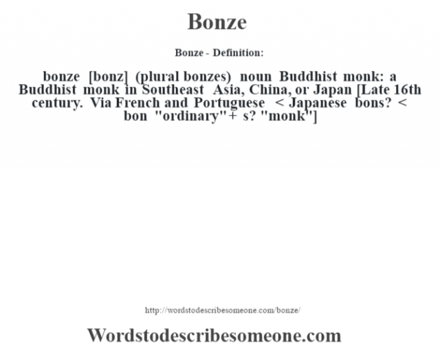 Bonze- Definition:bonze [bonz] (plural bonzes)  noun   Buddhist monk: a Buddhist monk in Southeast Asia, China, or Japan    [Late 16th century. Via French and Portuguese < Japanese bons? < bon