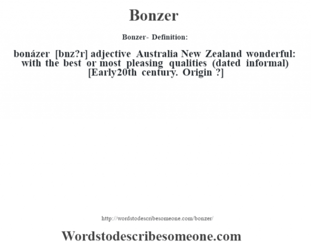 Bonzer- Definition:bonázer [b—nz?r] adjective   Australia New Zealand wonderful: with the best or most pleasing qualities (dated informal)    [Early 20th century. Origin ?]