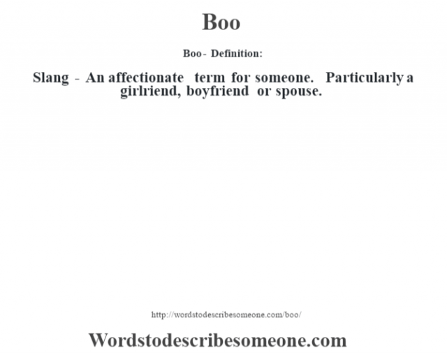 Boo- Definition:Slang - An affectionate term for someone.  Particularly a girlriend, boyfriend or spouse.
