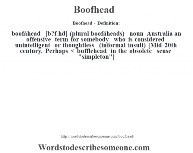 Boofhead- Definition:boofáhead [b?f hd] (plural boofáheads)  noun   Australia an offensive term for somebody who is considered unintelligent or thoughtless (informal insult)    [Mid-20th century. Perhaps < bufflehead in the obsolete sense