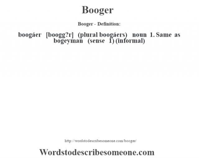 Booger- Definition:boogáer [boogg?r] (plural boogáers)  noun  1.  Same as bogeyman (sense 1)  (informal)