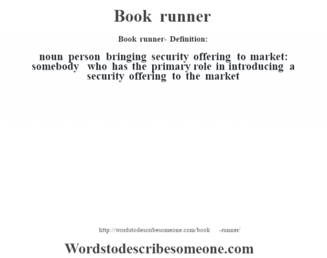 Book runner- Definition:noun   person bringing security offering to market: somebody who has the primary role in introducing a security offering to the market