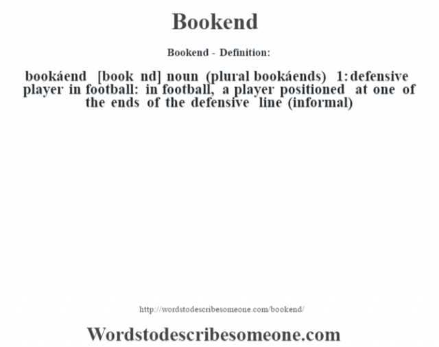 Bookend- Definition:bookáend [book nd] noun (plural bookáends)  1: defensive player in football: in football, a player positioned at one of the ends of the defensive line (informal)