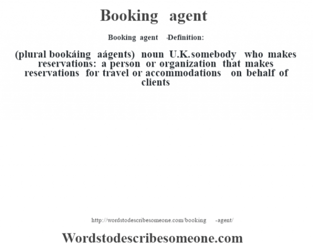 Booking agent   - Definition:(plural bookáing aágents)  noun   U.K. somebody who makes reservations: a person or organization that makes reservations for travel or accommodations on behalf of clients