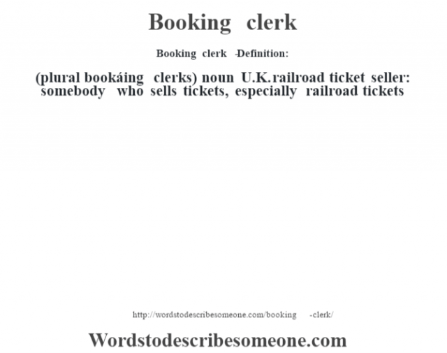 Booking clerk   - Definition:(plural bookáing clerks)  noun   U.K. railroad ticket seller: somebody who sells tickets, especially railroad tickets