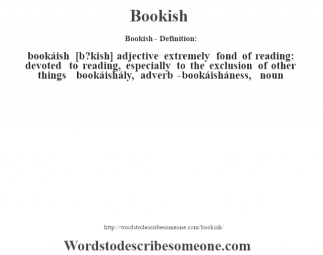 Bookish- Definition:bookáish [b?kish] adjective   extremely fond of reading: devoted to reading, especially to the exclusion of other things     -bookáishály, adverb -bookáisháness, noun