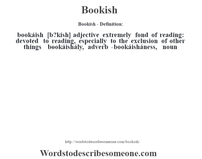 Bookish  Definition:bookáish [b?kish] Adjective Extremely Fond Of Reading: