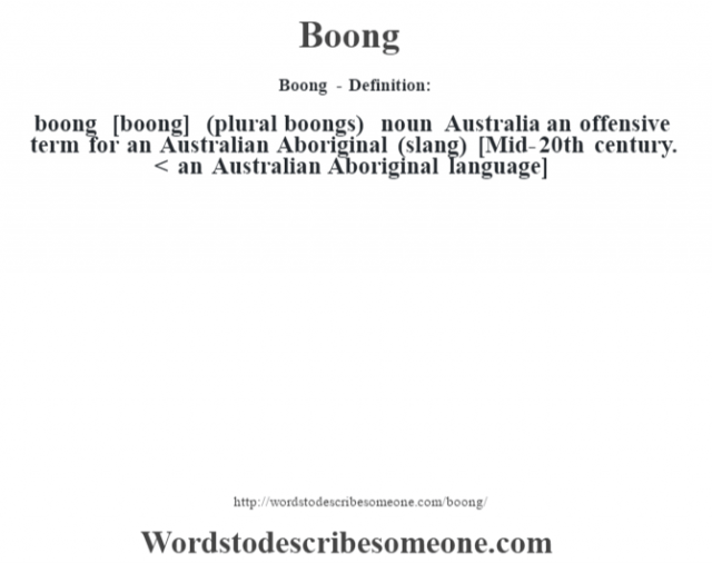 Boong - Definition:boong [boong] (plural boongs)  noun   Australia an offensive term for an Australian Aboriginal (slang)    [Mid-20th century. < an Australian Aboriginal language]