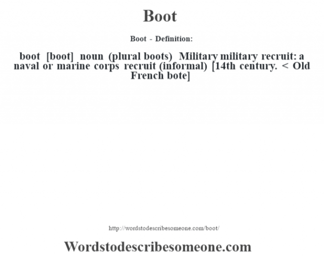 Boot - Definition:boot [boot] noun (plural boots)   Military military recruit: a naval or marine corps recruit (informal)   [14th century. < Old French bote]