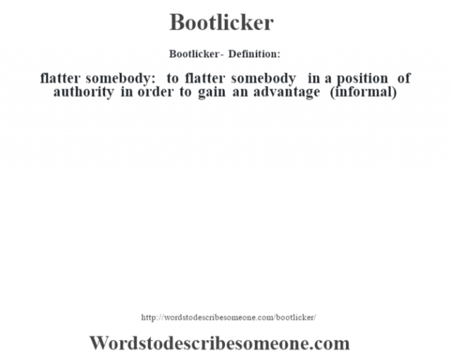 Bootlicker- Definition: flatter somebody: to flatter somebody in a position of authority in order to gain an advantage (informal)