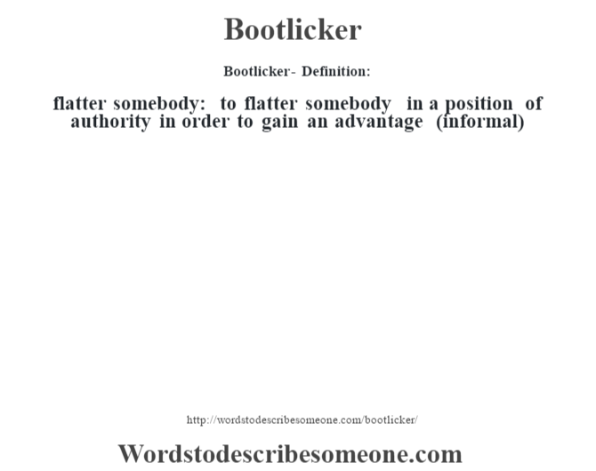 Bootlicker  Definition: Flatter Somebody: To Flatter Somebody In A Position  Of Authority In