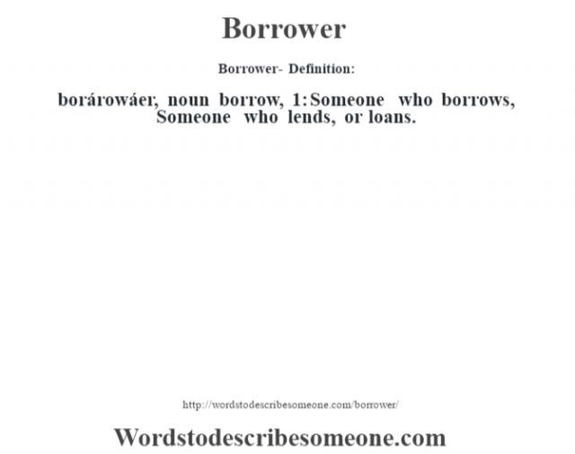 Borrower- Definition:borárowáer, noun borrow, 1: Someone who borrows, Someone who lends, or loans.