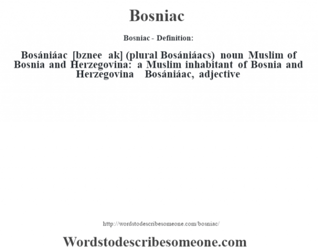 Bosniac- Definition:Bosániáac [b—znee ak] (plural Bosániáacs)  noun   Muslim of Bosnia and Herzegovina: a Muslim inhabitant of Bosnia and Herzegovina     -Bosániáac, adjective