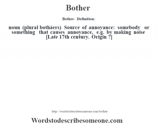 Bother- Definition:noun (plural botháers)  Source of annoyance: somebody or something that causes annoyance, e.g. by making noise    [Late 17th century. Origin ?]