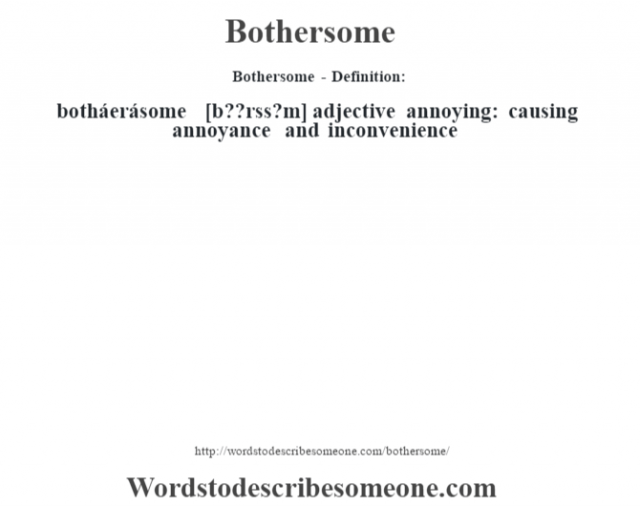 Bothersome- Definition:botháerásome [b—??rss?m] adjective   annoying: causing annoyance and inconvenience