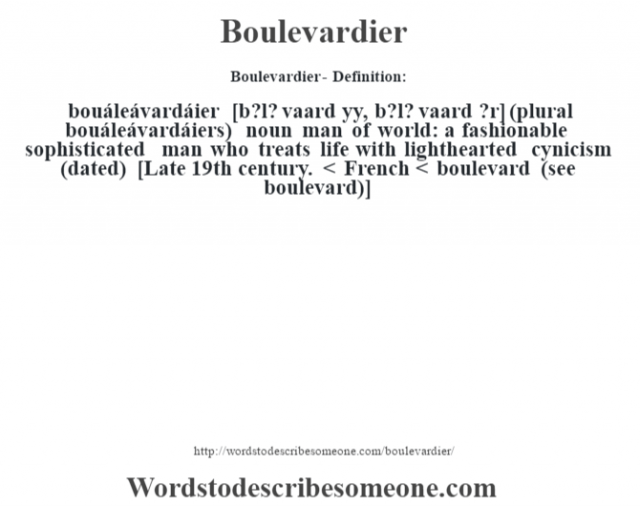 Boulevardier- Definition:bouáleávardáier [b?l? vaard y‡y, b?l? vaard ?r] (plural bouáleávardáiers)  noun   man of world: a fashionable sophisticated man who treats life with lighthearted cynicism (dated)    [Late 19th century. < French < boulevard (see boulevard)]
