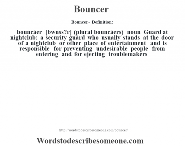 Bouncer- Definition:bouncáer [b—wnss?r] (plural bouncáers)  noun  Guard at nightclub: a security guard who usually stands at the door of a nightclub or other place of entertainment and is responsible for preventing undesirable people from entering and for ejecting troublemakers
