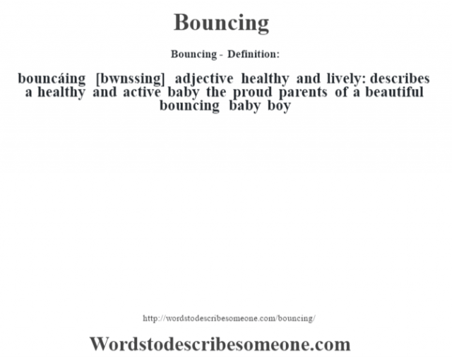 Bouncing- Definition:bouncáing [b—wnssing] adjective   healthy and lively: describes a healthy and active baby the proud parents of a beautiful bouncing baby boy