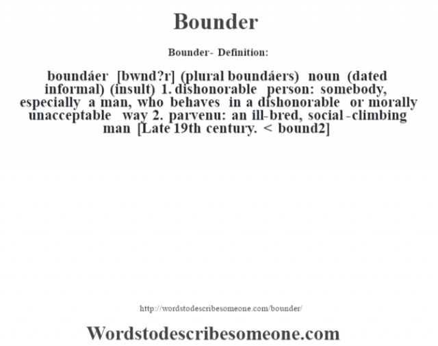 Bounder- Definition:boundáer [b—wnd?r] (plural boundáers)  noun (dated informal) (insult)  1.  dishonorable person: somebody, especially a man, who behaves in a dishonorable or morally unacceptable way  2.  parvenu: an ill-bred, social-climbing man    [Late 19th century. < bound2]