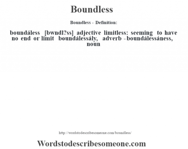 Boundless- Definition:boundáless [b—wndl?ss] adjective   limitless: seeming to have no end or limit     -boundálessály, adverb -boundálessáness, noun