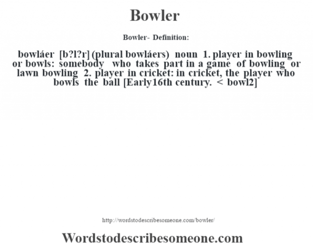 Bowler- Definition:bowláer [b?l?r] (plural bowláers)  noun  1.  player in bowling or bowls: somebody who takes part in a game of bowling or lawn bowling  2.  player in cricket: in cricket, the player who bowls the ball    [Early 16th century. < bowl2]