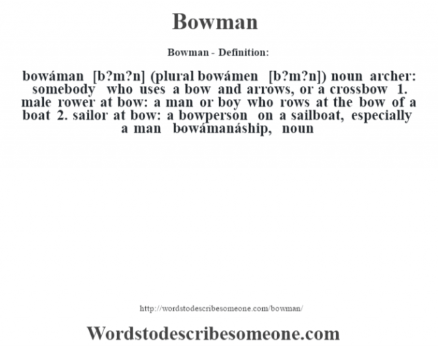 Bowman- Definition:bowáman [b?m?n] (plural bowámen [b?m?n])  noun   archer: somebody who uses a bow and arrows, or a crossbow   1.  male rower at bow: a man or boy who rows at the bow of a boat  2.  sailor at bow: a bowperson on a sailboat, especially a man    -bowámanáship, noun