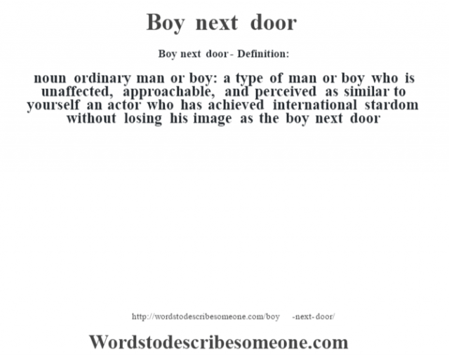 Boy next door- Definition:noun   ordinary man or boy: a type of man or boy who is unaffected, approachable, and perceived as similar to yourself an actor who has achieved international stardom without losing his image as the boy next door